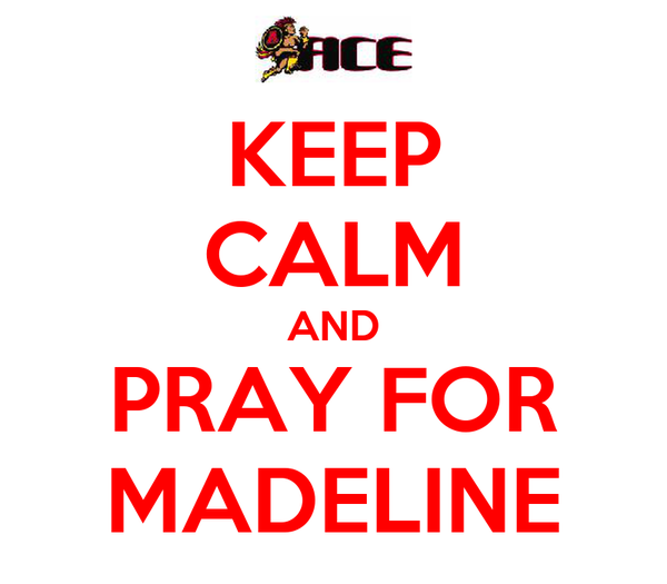 KEEP CALM AND PRAY FOR MADELINE