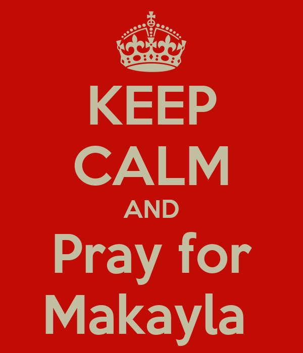 KEEP CALM AND Pray for Makayla