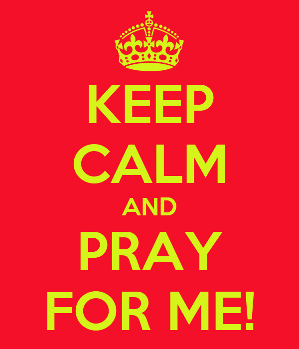 KEEP CALM AND PRAY FOR ME!
