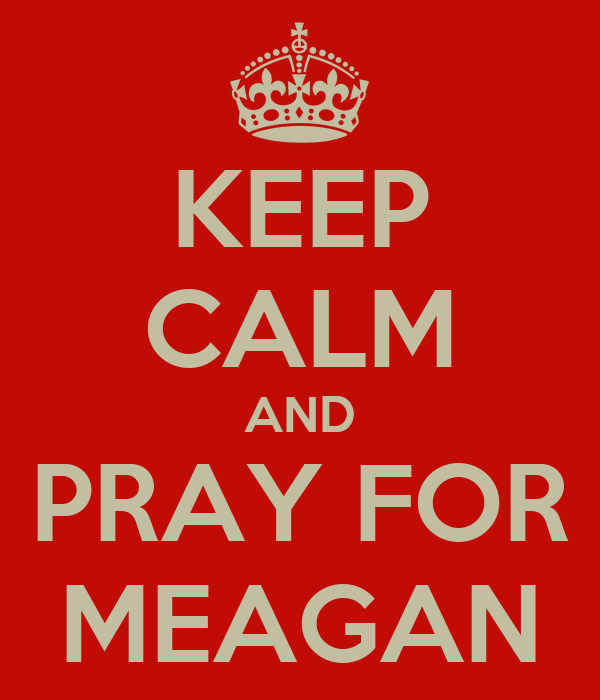 KEEP CALM AND PRAY FOR MEAGAN