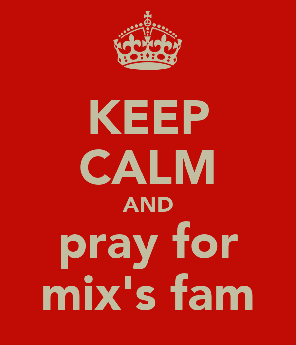 KEEP CALM AND pray for mix's fam