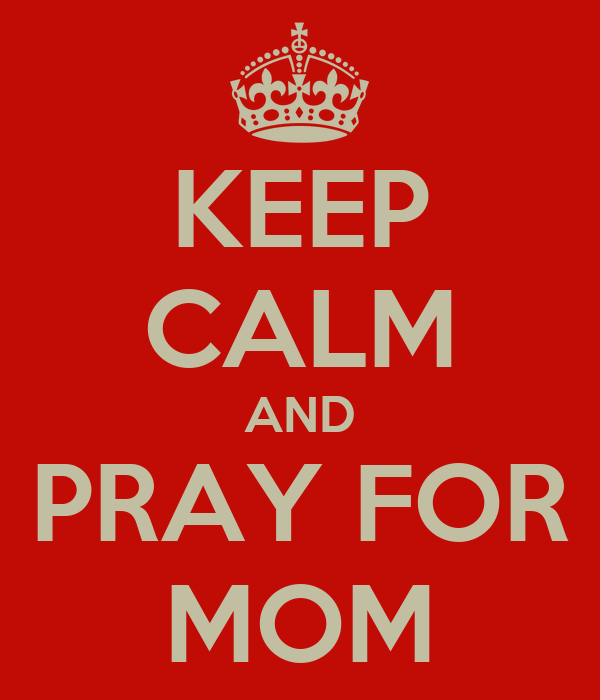 KEEP CALM AND PRAY FOR MOM