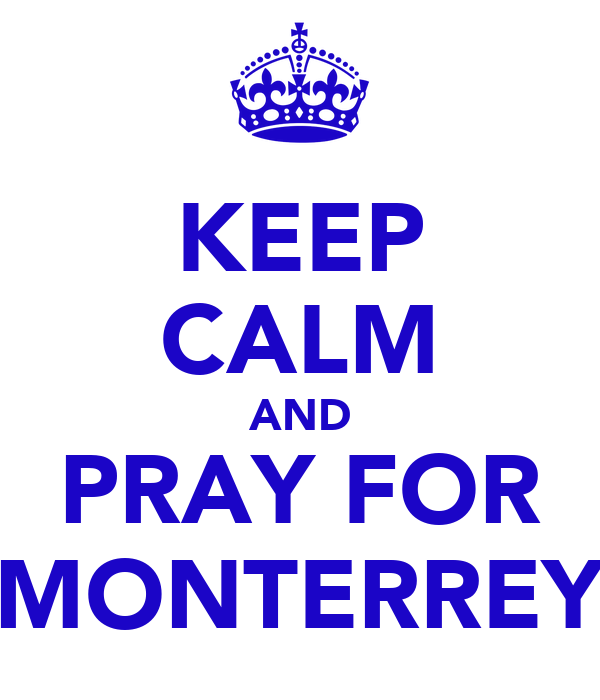 KEEP CALM AND PRAY FOR MONTERREY
