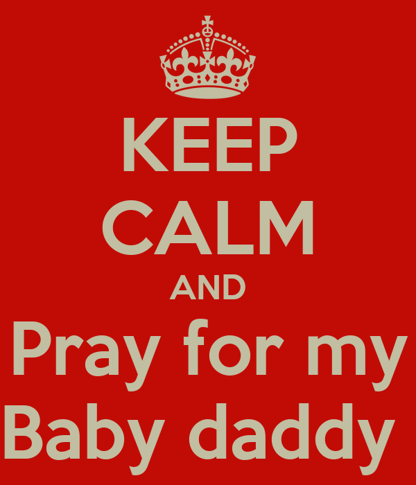 KEEP CALM AND Pray for my Baby daddy