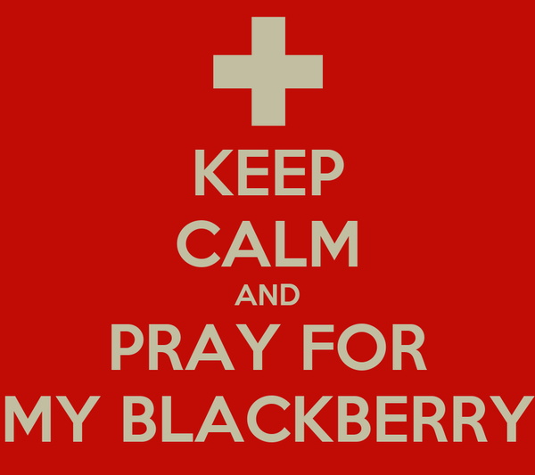 KEEP CALM AND PRAY FOR MY BLACKBERRY