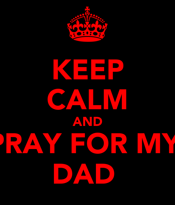 KEEP CALM AND PRAY FOR MY  DAD
