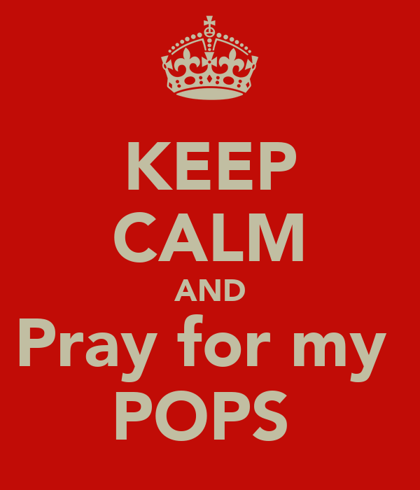 KEEP CALM AND Pray for my  POPS