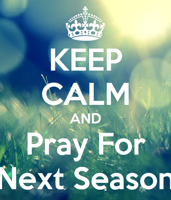 KEEP CALM AND Pray For Next Season