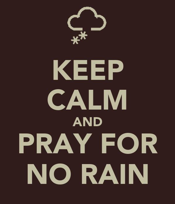 KEEP CALM AND PRAY FOR NO RAIN