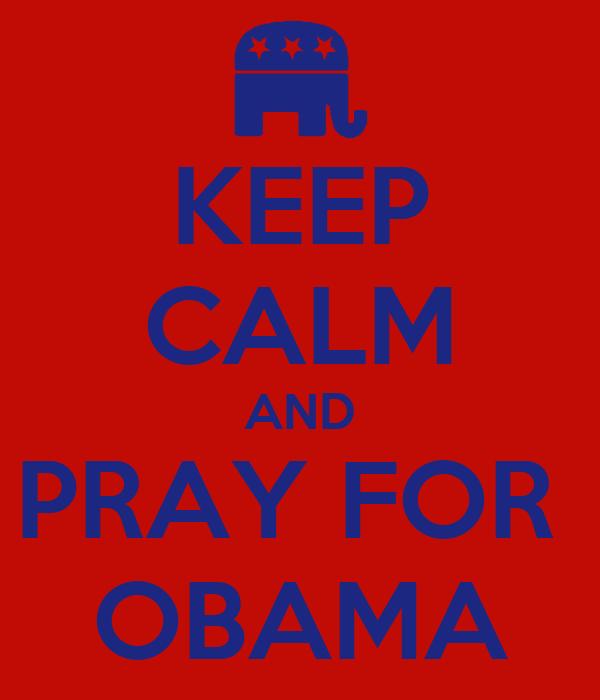 KEEP CALM AND PRAY FOR  OBAMA
