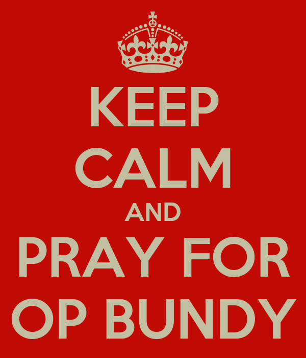 KEEP CALM AND PRAY FOR OP BUNDY
