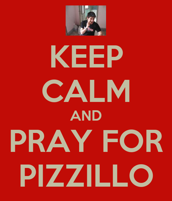 KEEP CALM AND PRAY FOR PIZZILLO