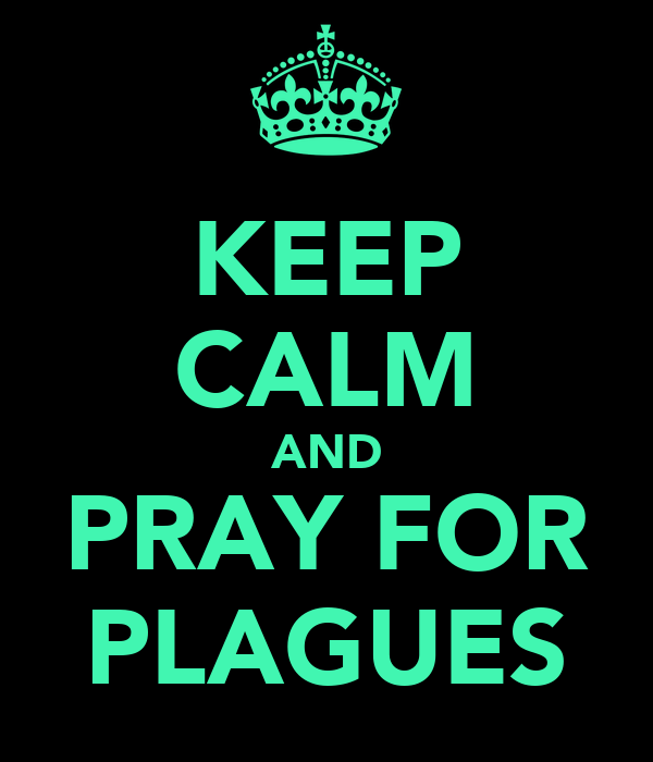 KEEP CALM AND PRAY FOR PLAGUES