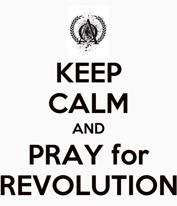 KEEP CALM AND PRAY for REVOLUTION
