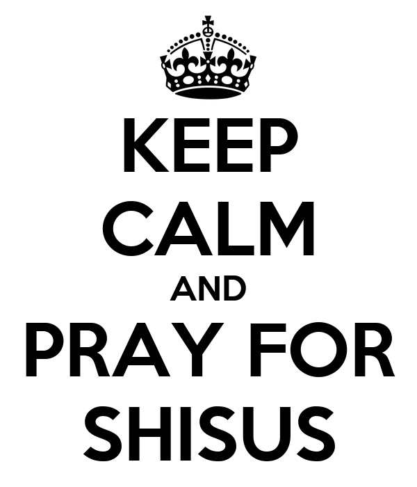 KEEP CALM AND PRAY FOR SHISUS