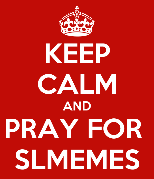 KEEP CALM AND PRAY FOR  SLMEMES