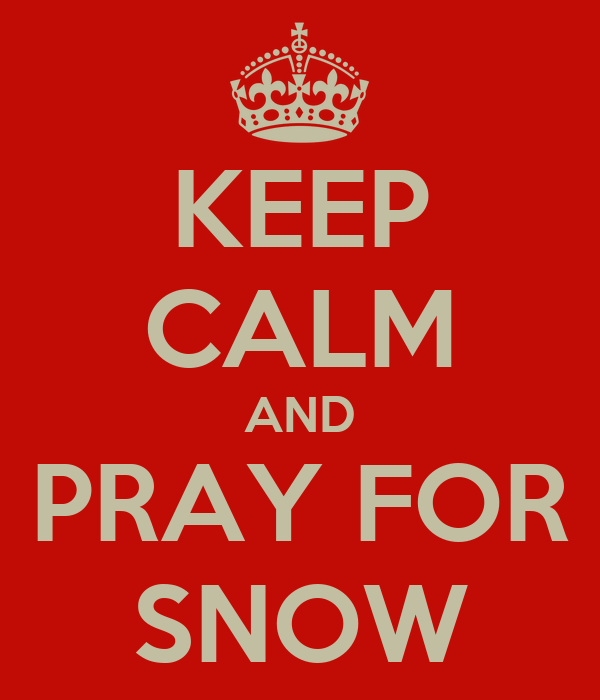 KEEP CALM AND PRAY FOR SNOW