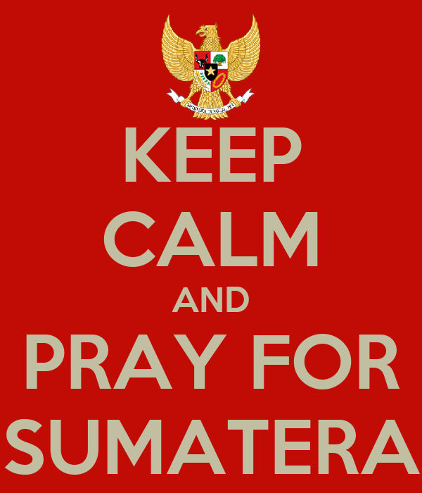 KEEP CALM AND PRAY FOR SUMATERA