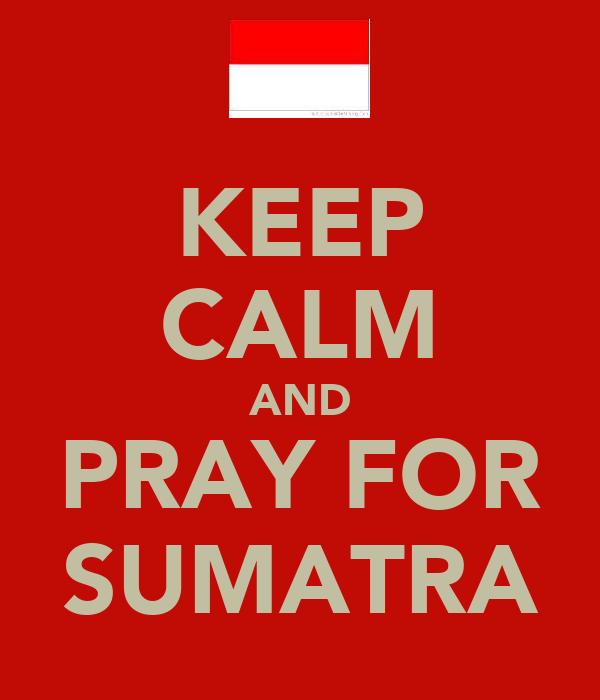 KEEP CALM AND PRAY FOR SUMATRA