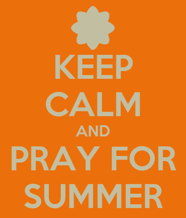 KEEP CALM AND PRAY FOR SUMMER