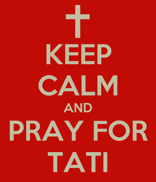KEEP CALM AND PRAY FOR TATI