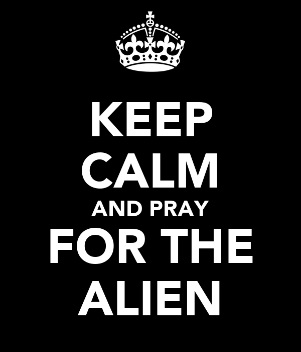 KEEP CALM AND PRAY FOR THE ALIEN