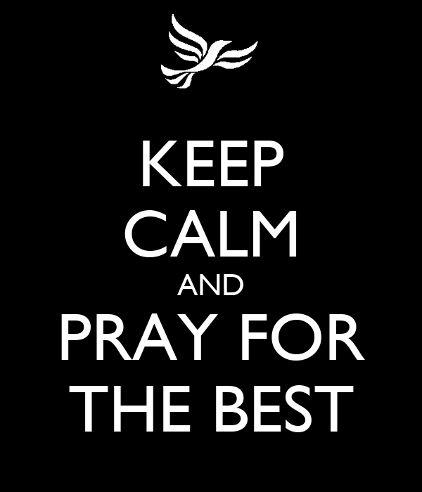 KEEP CALM AND PRAY FOR THE BEST