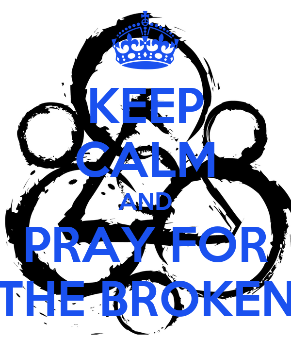 KEEP CALM AND PRAY FOR THE BROKEN