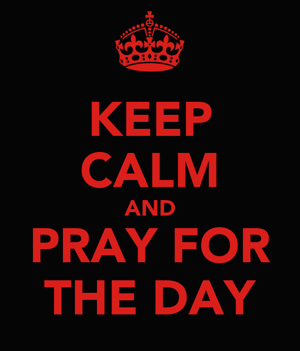 KEEP CALM AND PRAY FOR THE DAY