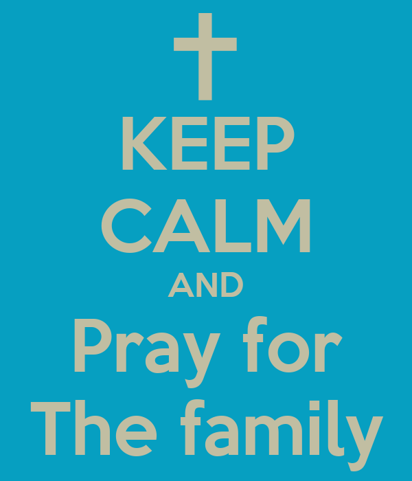 KEEP CALM AND Pray for The family