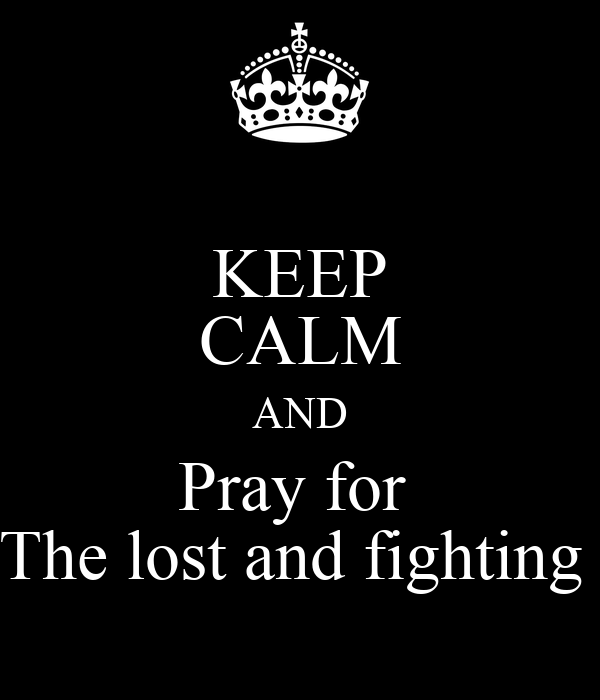 KEEP CALM AND Pray for  The lost and fighting