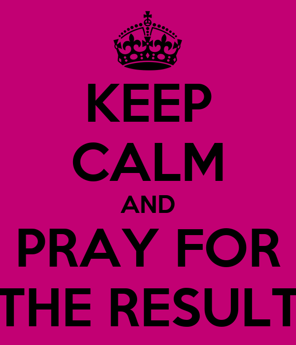 KEEP CALM AND PRAY FOR THE RESULT
