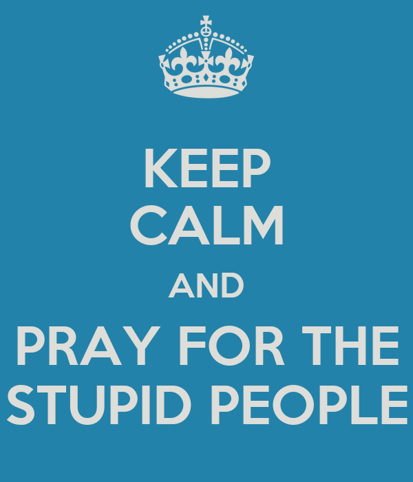 KEEP CALM AND PRAY FOR THE STUPID PEOPLE