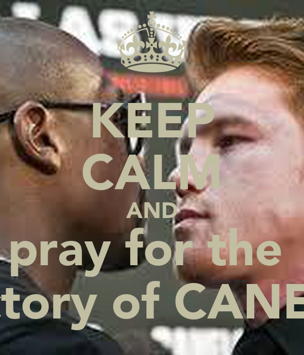 KEEP CALM AND pray for the   victory of CANELO