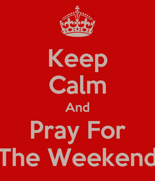 Keep Calm And Pray For The Weekend
