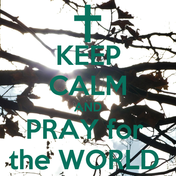 KEEP CALM AND PRAY for  the WORLD