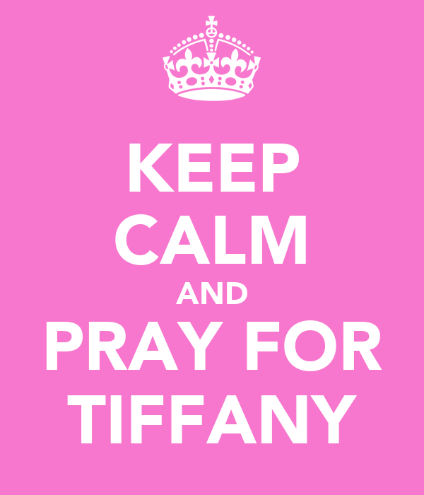 KEEP CALM AND PRAY FOR TIFFANY