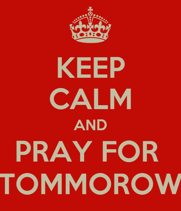 KEEP CALM AND PRAY FOR  TOMMOROW