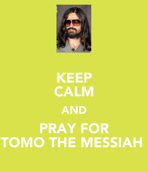 KEEP CALM AND PRAY FOR TOMO THE MESSIAH