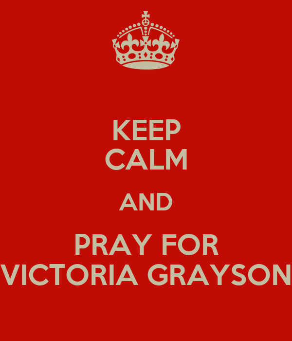 KEEP CALM AND PRAY FOR VICTORIA GRAYSON
