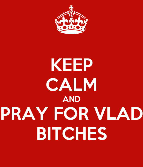 KEEP CALM AND PRAY FOR VLAD BITCHES