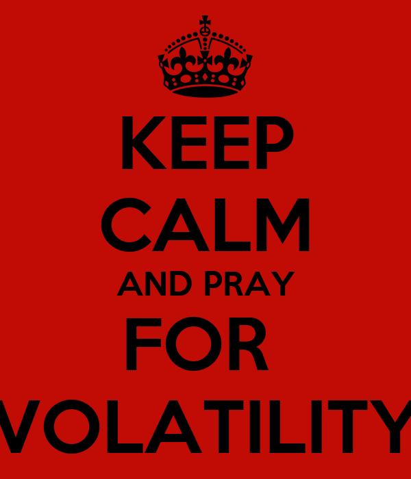 KEEP CALM AND PRAY FOR  VOLATILITY