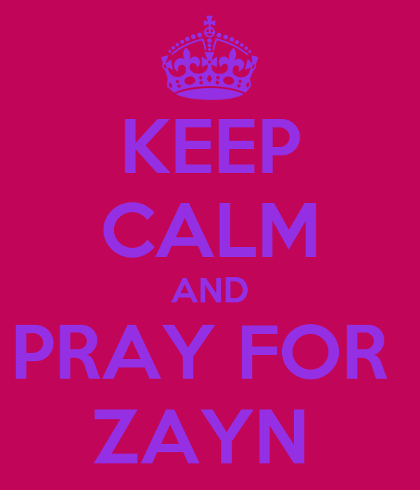KEEP CALM AND PRAY FOR  ZAYN