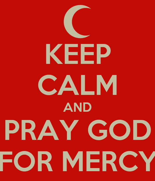 KEEP CALM AND PRAY GOD FOR MERCY