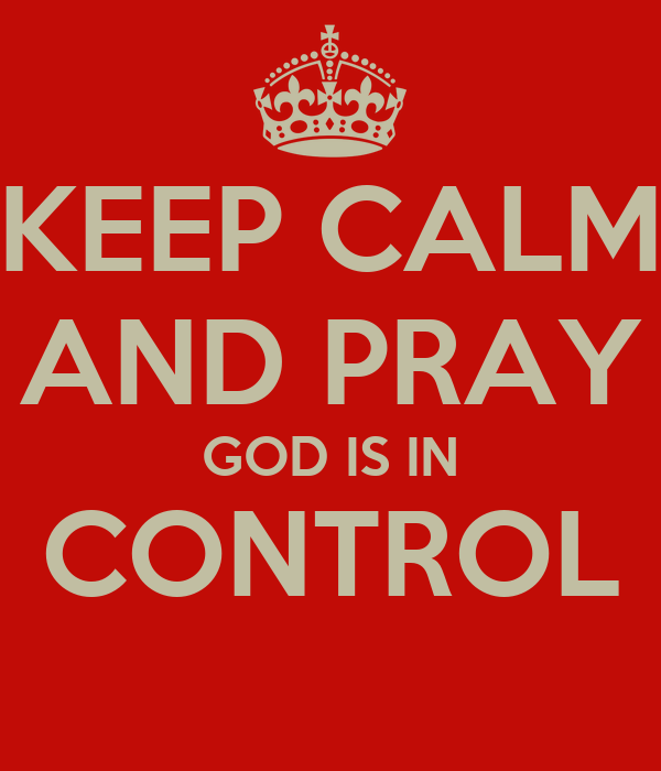 KEEP CALM AND PRAY GOD IS IN CONTROL