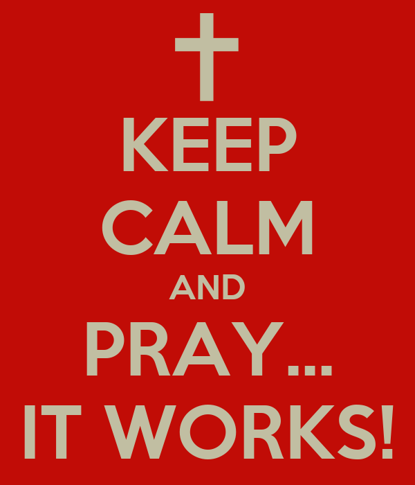 KEEP CALM AND PRAY... IT WORKS!