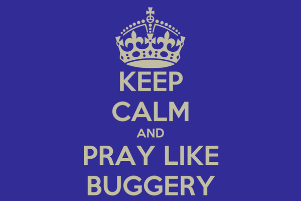 KEEP CALM AND PRAY LIKE BUGGERY