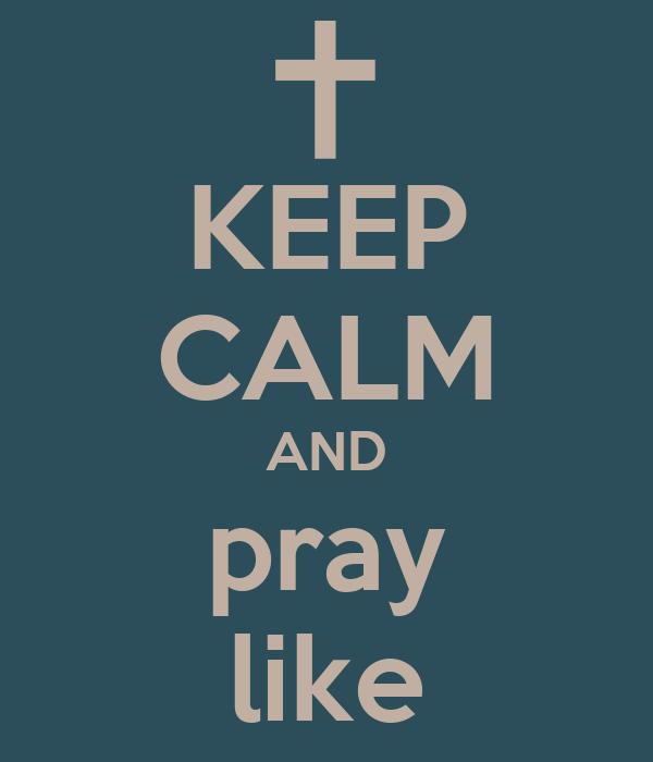 KEEP CALM AND pray like