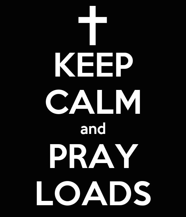 KEEP CALM and PRAY LOADS