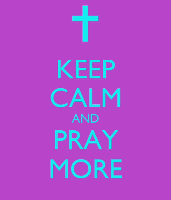 KEEP CALM AND PRAY MORE